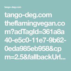 tango-deg.com theflamingvegan.com?adTagId=361a8a40-e5c0-11e7-9b62-0eda985eb958&cpm=2.5&fallbackUrl=vumhd.voluumtrk3.com b4ece3ef-79bd-458e-a241-c7409c630ac8&domain=theflamingvegan.com