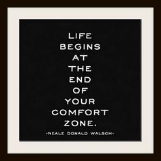"""""""Life begins at the end of your comfort zone.""""  SO true.  SO much harder than it sounds!"""