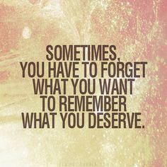 Sometimes, you have to forget what you want to remember what you deserve.