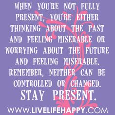 When you're not fully present, you're either thinking about the past and feeling miserable or worrying about the future and feeling miserable. Remember, neither can be controlled or changed. Stay present.