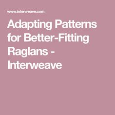 Adapting Patterns for Better-Fitting Raglans - Interweave