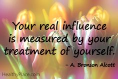 Positive quote: Your real influence is measured by your treatment of yourself.  www.HealthyPlace.com