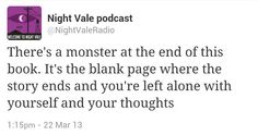 Welcome to Night Vale: There's a monster at the end of this book. It's the blank page where the story ends and you're left alone with yourself and your thoughts. Sister Quotes, Me Quotes, Funny Quotes, Night Vale Quotes, The Moon Is Beautiful, Word 3, Ex Machina, Geek Out, Welcome