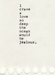 Google Image Result for http://101quotesaboutlife.com/wp-content/uploads/2012/10/i-crave-a-love-so-deep-the-ocean-would-be-jealous.jpg