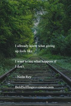 I allready know what giving up feels like. I want to see what happens if I don't. - Neila Rey BoldSelfImprovement.com