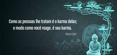 Como as pessoas te tratam é o karma delas; o modo como você reage é o seu karma! Buda