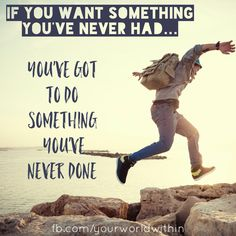 """""""If you want something you've never had, you've got to do something you've never done"""" - George Lorimer"""