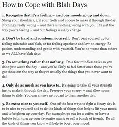 How to Cope with Blah Days Recognise that it's a feeling – and our moods go up and down. Shrug your shoulders, grit your teeth and choose to make it through the day. Nothing's really wrong – and. Vie Motivation, Def Not, Life Advice, Note To Self, Self Improvement, Self Care, Self Help, Good To Know, Stress Management