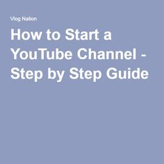 How to Start a YouTube Channel - Step by Step Guide