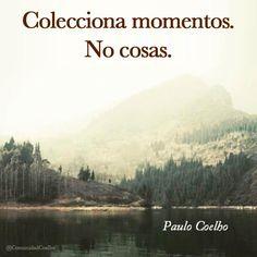 Colecciona momentos. No cosas. - @PauloCoelho