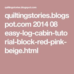 quiltingstories.blogspot.com 2014 08 easy-log-cabin-tutorial-block-red-pink-beige.html