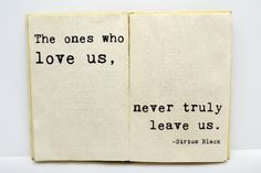 The ones who love us, never truly leave us. - Sirius Black