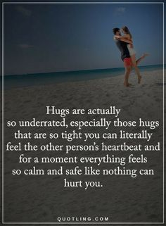 Quotes Hugs are actually so underrated, especially those hugs that are so tight you can literally feel the other person's heartbeat and for a moment everything feels so calm and safe like nothing can hurt you.