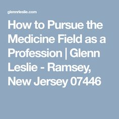 How to Pursue the Medicine Field as a Profession | Glenn Leslie - Ramsey, New Jersey 07446