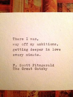 There I was, way off my ambitions, getting deeper in love every minute.  F. Scott Fitzgerald, The Great Gatsby