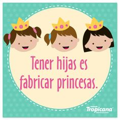 Tener hijas es fabricar princesas. #Frase #Tropicana