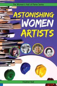 Astonishing Women Artists, by Heather Ball http://secondstorypress.ca/books/148-astonishing-women-artists#