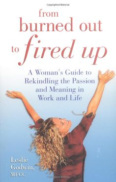 From Burned Out to Fired Up: A Woman's Guide to Rekindling the Passion and Meaning in Work and Life: Leslie Godwin: 9780757301957: Amazon.com: Books