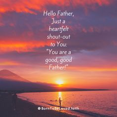 "Hello Father, Just a heartfelt shout-out to You: ""You are a good, good Father!"" #BornToBeLoved #faith #hello #goodFather #goodgoodFather #justbecause #heartfelt #shoutout #thankYou #gratitude #iamsograteful #iloveYou"