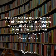 11 Empowering Quotes About Education I was made for the library, not the classroom. The classroom was a jail of other people's interests. The library was open, unending, free. I Love Books, Good Books, Books To Read, My Books, Library Quotes, Library Books, Reading Quotes, Reading Books, Book Memes