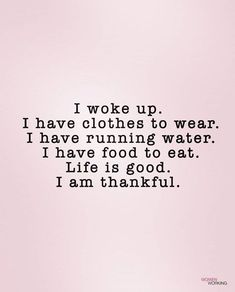 """""""I woke up, I have clothes to wear. I have running water. I have food to eat. Life is good. I am thankful."""" Mantra I Affirmationen I Selbstliebe I Dankbarkeit The Words, Now Quotes, Quotes To Live By, Wall Quotes, Funny Quotes, Positive Affirmations, Positive Quotes, Affirmations For Women, Positive Vibes"""