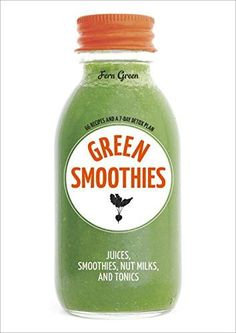 Green Smoothies: Recipes for Smoothies, Juices, Nut Milks, and Tonics to Detox, Lose Weight, and Promote Whole-Body Health