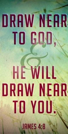 Draw near to God and He will draw near to you. - James 4:8