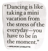 """Dancing is like taking a mini vacation from the stress of the everyday -- you have to be in the moment."""