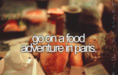 Food in a foreign country...Paris would be wonderful.