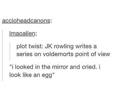 Ha! Just adds to the Voldy teenage girl thing!