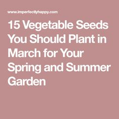 15 Vegetable Seeds You Should Plant in March for Your Spring and Summer Garden