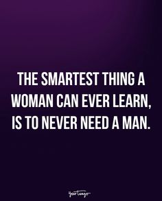 """The smartest thing a woman can ever learn, is to never need a man."""