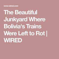 The Beautiful Junkyard Where Bolivia's Trains Were Left to Rot | WIRED