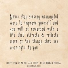 Excerpt from: Never stop seeking meaningful ways to improve yourself