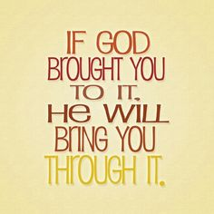 If God brought you to it, He will bring you through it.