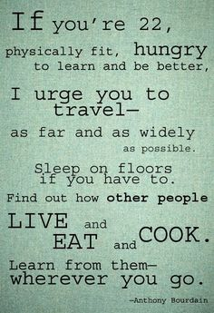 Wonderful message from Anthony Bourdain and great minimalist layout. Let the words speak. Great Quotes, Quotes To Live By, Me Quotes, Inspirational Quotes, Funny Quotes, Honest Quotes, Quotes Kids, Quotes Women, Super Quotes