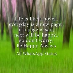 Life is like a novel... everyday is a new page... if a page is sad, next will be happy... so don't worry, Be Happy Always !!!