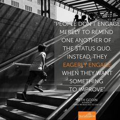 """""""People don't engage merely to remind one another of the status quo. Instead they eagerly engage when they want something to improve. Business Leadership Quotes, Seth Godin, Status Quo, We Need You, Social Media, Learning, Instagram Posts, People, Social Networks"""