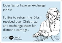 Does Santa have an exchange policy? I'd like to return the10lbs I received over Christmas and exchange them for diamond earrings...