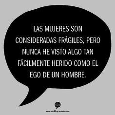 Las mujeres son consideradas frágiles, pero nunca he visto algo tan fácil de herir como el ego de un hombre. #frases #mujeres #palabras
