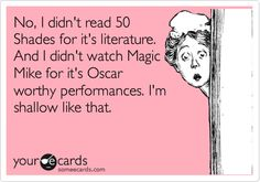 Lmao, not that I've read 50 Shades, but I did watch Magic Mike. Sometimes you just wanna be a little shallow... haha