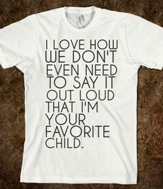 My parents should buy this shirt for me. I'm clearly the favorite!