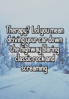 Therapy? Lol you mean driving your car down the highway blaring classic rock and screaming