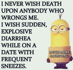 I never wish death on somebody
