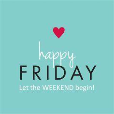 Happy Friday, let the WEEKEND begin !