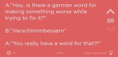 Aber Deutsch ist praktisch. Egal was du sagen willst, es gibt ein Wort für absolut alles.