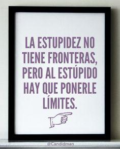 """""""La estupidez no tiene fronteras, pero al estúpido hay que ponerle límites."""" #Citas #Frases @Candidman"""