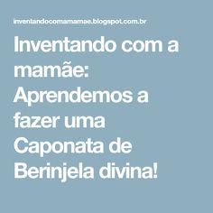 Inventando com a mamãe: Aprendemos a fazer uma Caponata de Berinjela divina!