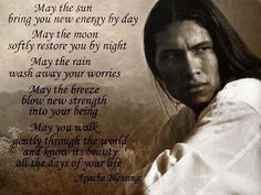 The Apache Blessing-May the sun bring you new energy by day.  May the moon softly restore you by night. May the rain wash away your worries. May the breeze blow new strength into your being. May you walk gently through the world and know its beauty all the days of your life~Apache Blessing