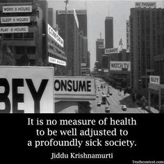 It is no measure of health to be well adjusted to a profoundly sick society. – Jiddu Krishnamurti